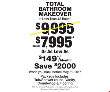 TOTAL BATHROOM MAKEOVER In Less Than 48 Hours! FROM $7,995* Or As Low As $149*/Month! Package Includes:Tub/Shower round, Vanity, Countertop & Flooring Save $2000When you book before May 31, 2017. With this offer only. Not valid in combination with any other offer. *Some restrictions apply. Expires 5/31/17.