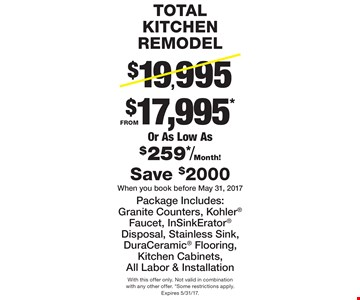 TOTAL KITCHEN REMODEL FROM $17,995*Or As Low As $259*/Month! Package Includes: Granite Counters, Kohler Faucet, InSinkErator Disposal, Stainless Sink, DuraCeramic Flooring, Kitchen Cabinets, All Labor & Installation Save $2000 When you book before May 31, 2017. With this offer only. Not valid in combination with any other offer. *Some restrictions apply.Expires 5/31/17.