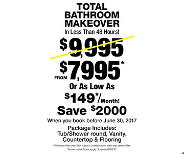 Total bathroom makeover from $7,995*. In less than 48 hours! Reg. $9,995 or as low as $149*/month! Package includes: tub/shower round, vanity, countertop & flooring. Save $2,000. When you book before June 30, 2017. With this offer only. Not valid in combination with any other offer. *Some restrictions apply. Expires 6/30/17.