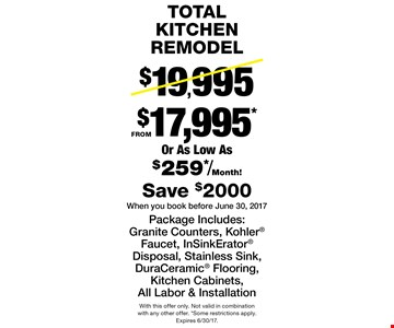 Total kitchen remodel $17,995*. Reg. $19,995. Or as low as $259*/month! Package includes: granite counters, Kohler faucet, InSinkErator disposal, stainless sink, DuraCeramic flooring, kitchen cabinets. All labor & installation. Save $2,000. When you book before June 30, 2017. With this offer only. Not valid in combination with any other offer. *Some restrictions apply. Expires 6/30/17.