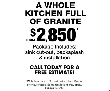 A whole kitchen full of granite from $2,850*. Package includes: sink cut-out, backsplash & installation. Call today for a free estimate! *With this coupon. Not valid with other offers or prior purchases. Some restrictions may apply. Expires 6/30/17.