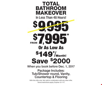 TOTAL BATHROOM MAKEOVER In Less Than 48 Hours! From $7,995* Or As Low As $149*/Month! Package Includes: Tub/Shower round, Vanity, Countertop & Flooring. Save $2000. When you book before Dec. 1, 2017. With this offer only. Not valid in combination with any other offer. *Some restrictions apply. Expires 12-1-17.