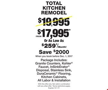 TOTAL KITCHEN REMODEL From $17,995* Or As Low As $259*/Month! Package Includes: Granite Counters, Kohler Faucet, InSinkErator Disposal, Stainless Sink, DuraCeramic Flooring, Kitchen Cabinets, All Labor & Installation, Save $2000. When you book before Dec. 1, 2017. With this offer only. Not valid in combination with any other offer. *Some restrictions apply. Expires 12-1-17.