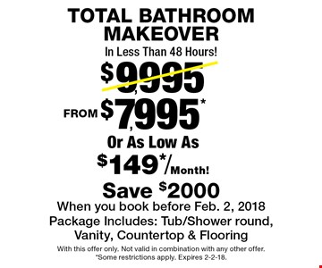 TOTAL BATHROOM MAKEOVER In Less Than 48 Hours! FROM $7,995* Or As Low As $149*/Month! Package Includes: Tub/Shower round, Vanity, Countertop & Flooring Save $2000When you book before Feb. 2, 2018. With this offer only. Not valid in combination with any other offer. *Some restrictions apply. Expires 2-2-18.