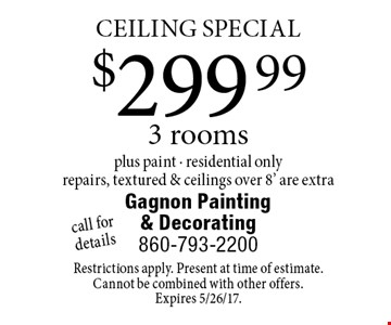 CEILING SPECIAL. $299.99 for 3 rooms plus paint. Residential only. Repairs, textured & ceilings over 8' are extra. Call for details. Restrictions apply. Present at time of estimate. Cannot be combined with other offers. Expires 5/26/17.