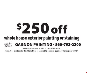 $250 off whole house exterior painting or staining. Mention offer code INSERT at time of estimate. Cannot be combined with other offers or applied to previous quotes. Offer expires 9/1/17.