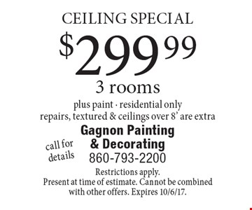 CEILING SPECIAL $299.99 3 rooms plus paint - residential onlyrepairs, textured & ceilings over 8' are extracall for details . Restrictions apply.Present at time of estimate. Cannot be combined with other offers. Expires 10/6/17.