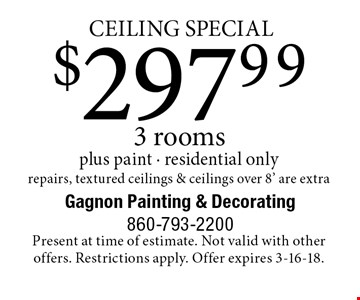 CEILING SPECIAL! $297.99 3 rooms plus paint - residential only repairs, textured ceilings & ceilings over 8' are extra. Present at time of estimate. Not valid with other offers. Restrictions apply. Offer expires 3-16-18.
