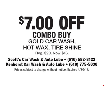 $7.00 off combo buy. Gold car wash, hot wax, tire shine. Reg. $20, Now $13. Prices subject to change without notice. Expires 4/30/17.