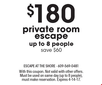 $180 private room escape. Up to 8 people. Save $60. With this coupon. Not valid with other offers. Must be used on same day (up to 8 people), must make reservation. Expires 4-14-17.