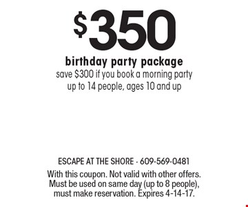 $350 birthday party package. Save $300 if you book a morning party. Up to 14 people, ages 10 and up. With this coupon. Not valid with other offers. Must be used on same day (up to 8 people), must make reservation. Expires 4-14-17.