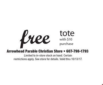 Free tote with $10 purchase. Limited to in-store stock on hand. Certain  restrictions apply. See store for details. Valid thru 10/13/17.