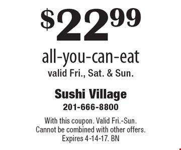 $22.99 all-you-can-eat valid Fri., Sat. & Sun. With this coupon. Valid Fri.-Sun. Cannot be combined with other offers. Expires 4-14-17. BN