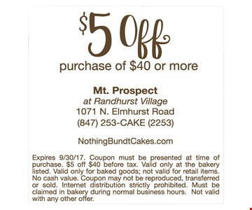 $5 off purchase of $40 or more. Expires 9/30/17. Coupon must be presented at time of purchase. $5off $40 before tax. Valid only at the bakery listed. Valid only for baked goods; not valid for retail items. No cash value. Coupon may not be reproduced, transferred or sold. Internet distribution strictly prohibited. Must be claimed in bakery during normal business hours. Not valid with any other offer.