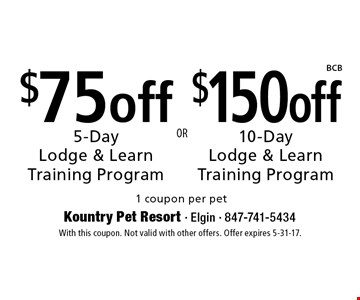 $75 off 5-Day Lodge & Learn Training Program OR $150 off 10-Day Lodge & Learn Training Program 1 coupon per pet. With this coupon. Not valid with other offers. Offer expires 5-31-17.