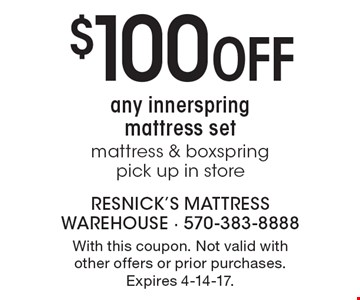 $100 Off any innerspring mattress set. Mattress & boxspring. Pick up in store. With this coupon. Not valid with other offers or prior purchases. Expires 4-14-17.