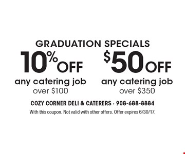 GRADUATION SPECIALS $50 Off any catering job over $350 OR 10% Off any catering job over $100 With this coupon. Not valid with other offers. Offer expires 6/30/17.