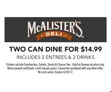 two can dine for $14.99 includes 2 entrees & 2 drinks. Entrees include Sandwiches, Salads, Spuds & Choose Two.Valid at Geneva location only. Must present certificate. Limit one per guest. Cannot be combined with any other offer. No cash value. Expires 6/30/17.