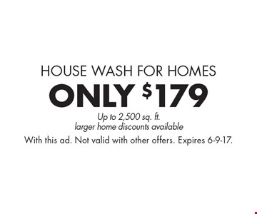 House wash for homes. Only $179 pressure washing up to 2,500 sq. ft.larger home discounts available. With this ad. Not valid with other offers. Expires 6-9-17.