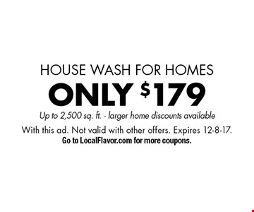 house wash for homes ONLY $179 pressure washing Up to 2,500 sq. ft. - larger home discounts available. With this ad. Not valid with other offers. Expires 12-8-17. Go to LocalFlavor.com for more coupons.