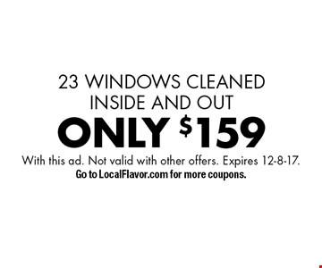 ONLY $159 window cleaning 23 WINDOWS CLEANED INSIDE AND OUT. With this ad. Not valid with other offers. Expires 12-8-17. Go to LocalFlavor.com for more coupons.