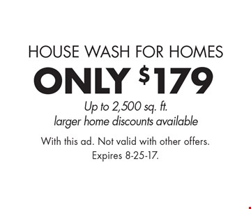 ONLY $179 pressure washing. House wash for homes. Up to 2,500 sq. ft. larger home discounts available. With this ad. Not valid with other offers. Expires 8-25-17.