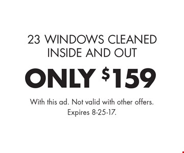ONLY $159 window cleaning. 23 Windows Cleaned Inside And Out. With this ad. Not valid with other offers. Expires 8-25-17.