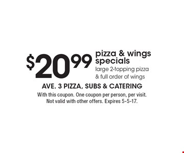 $20.99 pizza & wings specials large 2-topping pizza & full order of wings. With this coupon. One coupon per person, per visit. Not valid with other offers. Expires 5-5-17.