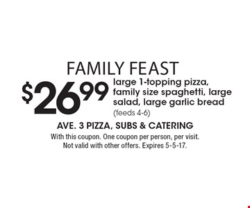 Family Feast $26.99 large 1-topping pizza, family size spaghetti, large salad, large garlic bread (feeds 4-6). With this coupon. One coupon per person, per visit. Not valid with other offers. Expires 5-5-17.