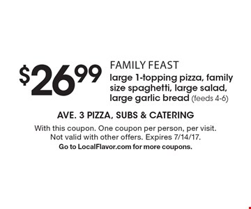 Family feast - $26.99 large 1-topping pizza, family size spaghetti, large salad, large garlic bread (feeds 4-6). With this coupon. One coupon per person, per visit. Not valid with other offers. Expires 7/14/17. Go to LocalFlavor.com for more coupons.