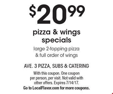 $20.99 pizza & wings specials. Large 2-topping pizza & full order of wings. With this coupon. One coupon per person, per visit. Not valid with other offers. Expires 7/14/17. Go to LocalFlavor.com for more coupons.