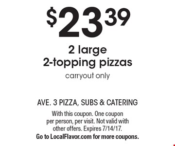 $23.39 2 large 2-topping pizzas. Carryout only. With this coupon. One coupon per person, per visit. Not valid with other offers. Expires 7/14/17. Go to LocalFlavor.com for more coupons.