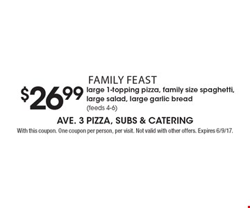 Family Feast $26.99 large 1-topping pizza, family size spaghetti, large salad, large garlic bread (feeds 4-6). With this coupon. One coupon per person, per visit. Not valid with other offers. Expires 6/9/17.