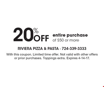 20% off entire purchase of $50 or more. With this coupon. Limited time offer. Not valid with other offers or prior purchases. Toppings extra. Expires 4-14-17.