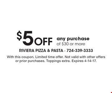 $5 off any purchase of $30 or more. With this coupon. Limited time offer. Not valid with other offers or prior purchases. Toppings extra. Expires 4-14-17.