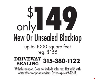$149 New Or Unsealed Blacktop up to 1000 square feet, reg. $155. With this coupon. Does not include sales tax. Not valid with other offers or prior services. Offer expires 9-22-17.