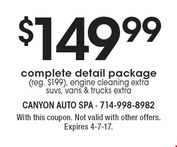 $149.99 complete detail package (reg. $199). Engine cleaning extra, suvs, vans & trucks extra. With this coupon. Not valid with other offers. Expires 4-7-17.