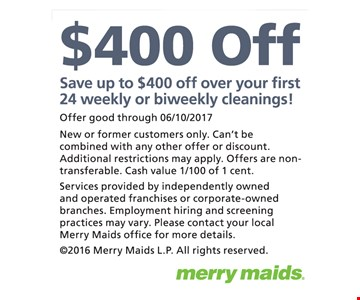 Save up to $400 on your first 24 weekly or biweekly cleanings! Offer good through 6/10/2017. New or former customers only. Can't be combined with any other offer or discount. Additional restrictions may apply. Offers are non-transferable. Cash value 1/100 of 1 cent. Services provided by independently owned and operated franchises or corporate-owned branches. Employment hiring and screening practices may vary. Please contact your local Merry Maids office for more details. ©2016 Merry Maids L.P. All rights reserved.