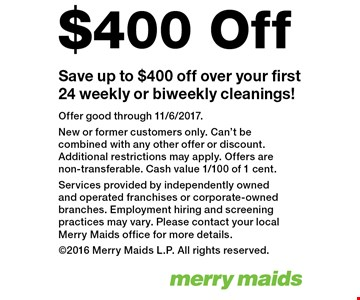Save up to $400 off over your first 24 weekly or biweekly cleanings!. Offer good through 11/6/2017. New or former customers only. Can't be combined with any other offer or discount. Additional restrictions may apply. Offers are non-transferable. Cash value 1/100 of 1 cent. Services provided by independently owned and operated franchises or corporate-owned branches. Employment hiring and screening practices may vary. Please contact your local Merry Maids office for more details. 2016 Merry Maids L.P. All rights reserved.