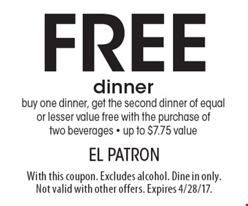FREE dinner buy one dinner, get the second dinner of equal or lesser value free with the purchase of two beverages - up to $7.75 value. With this coupon. Excludes alcohol. Dine in only. Not valid with other offers. Expires 4/28/17.