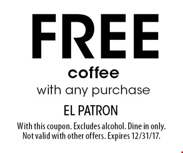 Free coffee with any purchase. With this coupon. Excludes alcohol. Dine in only. Not valid with other offers. Expires 12/31/17.