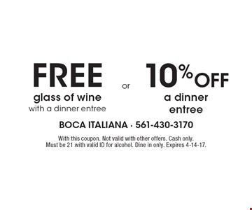 FREE glass of wine with a dinner entree OR 10% Off a dinner entree. With this coupon. Not valid with other offers. Cash only. Must be 21 with valid ID for alcohol. Dine in only. Expires 4-14-17.