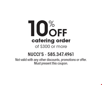 10% off catering order of $300 or more. Not valid with any other discounts, promotions or offer. Must present this coupon.