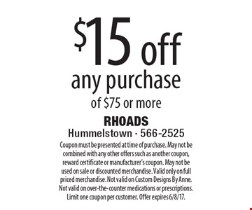 $15 off any purchase of $75 or more. Coupon must be presented at time of purchase. May not be combined with any other offers such as another coupon, reward certificate or manufacturer's coupon. May not be used on sale or discounted merchandise. Valid only on full priced merchandise. Not valid on Custom Designs By Anne. Not valid on over-the-counter medications or prescriptions. Limit one coupon per customer. Offer expires 6/8/17.