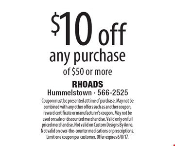 $10 off any purchase of $50 or more. Coupon must be presented at time of purchase. May not be combined with any other offers such as another coupon, reward certificate or manufacturer's coupon. May not be used on sale or discounted merchandise. Valid only on full priced merchandise. Not valid on Custom Designs By Anne. Not valid on over-the-counter medications or prescriptions. Limit one coupon per customer. Offer expires 6/8/17.