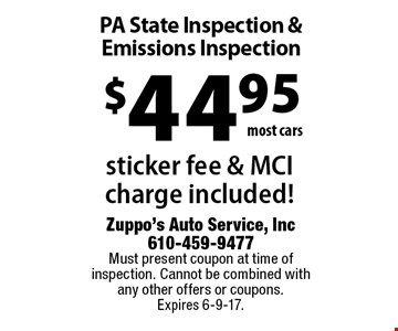 $44.95 most cars. PA State Inspection & Emissions Inspection. Sticker fee & MCI charge included! Must present coupon at time of inspection. Cannot be combined with any other offers or coupons. Expires 6-9-17.
