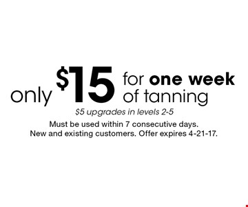 Only $15 for one week of tanning. $5 upgrades in levels 2-5. Must be used within 7 consecutive days. New and existing customers. Offer expires 4-21-17.