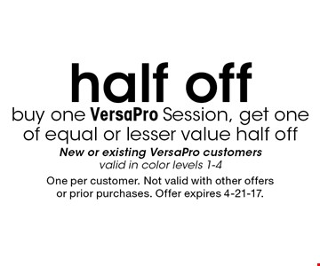 Buy one VersaPro Session, get one of equal or lesser value half off. New or existing VersaPro customers. Valid in color levels 1-4. One per customer. Not valid with other offers or prior purchases. Offer expires 4-21-17.