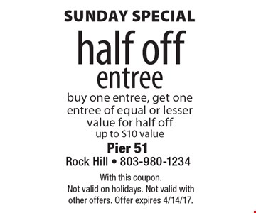 Sunday special. Half off entree. Buy one entree, get one entree of equal or lesser value for half off up to $10 value. With this coupon. Not valid on holidays. Not valid with other offers. Offer expires 4/14/17.