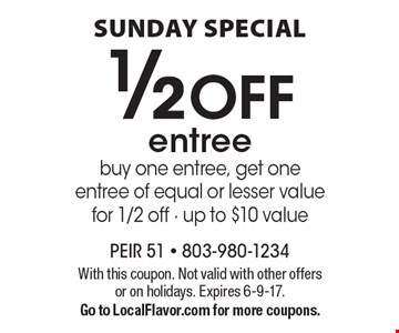 Sunday Special. 1/2 OFF entree. Buy one entree, get one entree of equal or lesser value for 1/2 off. Up to $10 value. With this coupon. Not valid with other offers or on holidays. Expires 6-9-17.Go to LocalFlavor.com for more coupons.